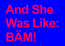 And She Was Like: BÄM!